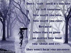 Don't wait untill it's too late to tell someone how much you love, how ...
