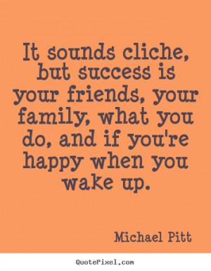 Quotes about success - It sounds cliche, but success is your friends ...