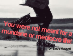 You were not meant for a mundane or mediocre life!""