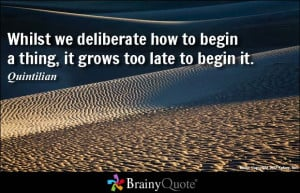 ... we deliberate how to begin a thing, it grows too late to begin it
