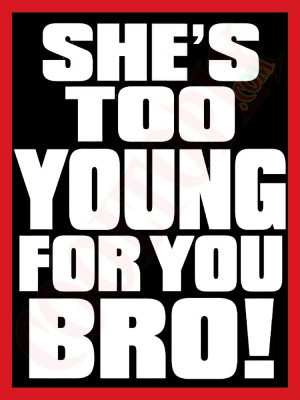 Shes Too Young For You Bro Jokes