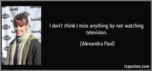 ... think I miss anything by not watching television. - Alexandra Paul
