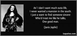 ... sincere Who'd treat me like he talks, One good man. - Janis Joplin