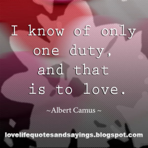 know of only one duty, and that is to love.