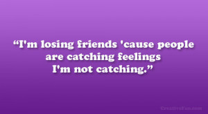 ... friends 'cause people are catching feelings I'm not catching