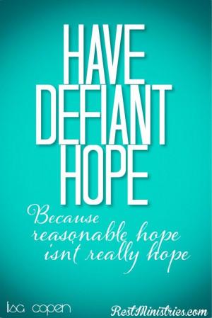 HAVE DEFIANT HOPE... .because reasonable hope isn't really hope. -Lisa ...