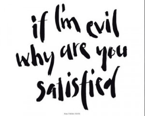if i m evil why are you satisfied