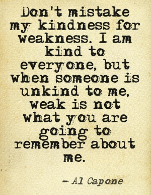 Don't mistake my kindness for weakness. I am kind to everyone, but ...