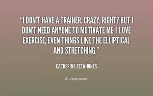 quote-Catherine-Zeta-Jones-i-dont-have-a-trainer-crazy-right-217390 ...
