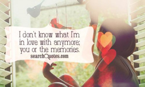 don't know what I'm in love with anymore; you or the memories.