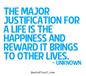 ... justification for a life is the happiness.. Unknown famous life quotes