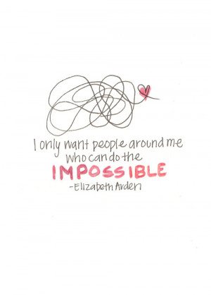 only want people around me who can do the impossible.