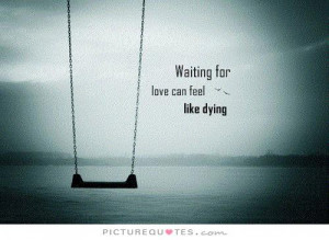 Waiting for love can feel like dying. Picture Quote #1