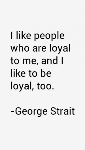 like people who are loyal to me, and I like to be loyal, too.""