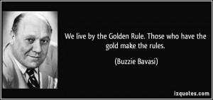 We live by the Golden Rule. Those who have the gold make the rules ...