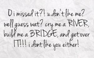 well guess wat cry me a river build me a bridge and get over it i dont ...