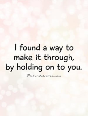 ... Times ~ I Found A Way To Make It Through, By Holding On To You Quote