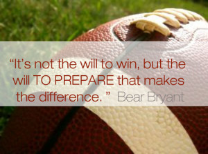 "... the will to prepare to win that makes the difference."" Bear Bryant"