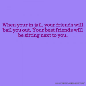 When your in jail, your friends will bail you out. Your best friends ...