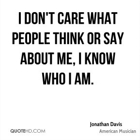 don't care what people think or say about me, I know who I am.