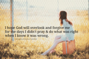 hope god will overlook and forgive me for the days I didn't pray ...
