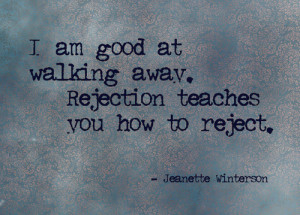 am good at walking away. Rejection teaches you how to reject.