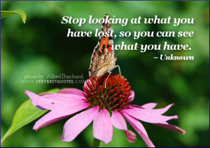 Stop looking at what you have lost, so you can see what you have.
