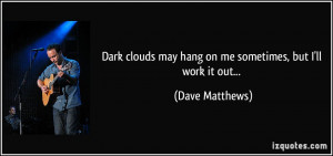 Dark clouds may hang on me sometimes, but I'll work it out... - Dave ...