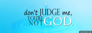 Don't JUDGE me you're not God
