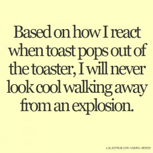... of the toaster, I will never look cool walking away from an explosion