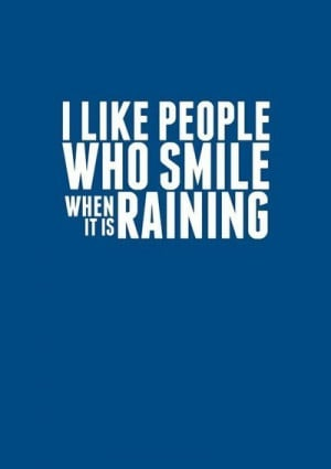 like people who smile when it's raining.