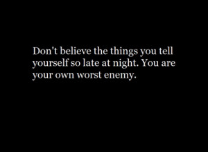 You are your own worst enemy. ♥