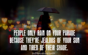 People only rain on your parade, because they're jealous of your sun ...
