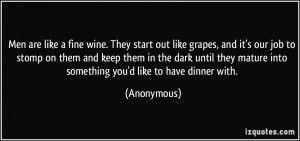 Men are like a fine wine. They start out like grapes, and it's our job ...