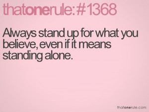 Always stand up for what you believe, even if it means standing alone.