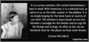 It is a curious emotion, this certain homesickness I have in mind ...