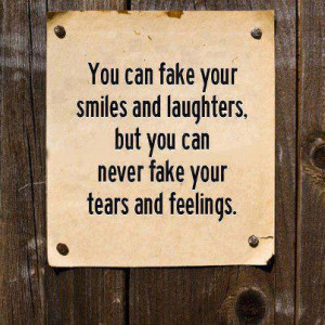 You can fake your smiles and laughter, but you can never fake your ...