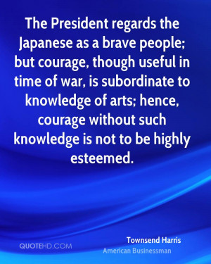 The President regards the Japanese as a brave people; but courage ...