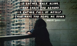 rather walk alone, than chase you around. I'd rather fall by ...