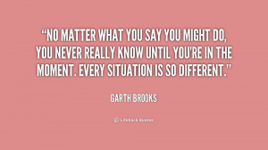 quote-Garth-Brooks-no-matter-what-you-say-you-might-218181.png