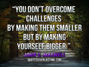 You-don't-overcome-challenges-by-making-them-smaller-but-by-making ...