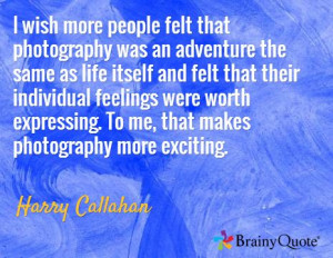 ... . To me, that makes photography more exciting. / Harry Callahan