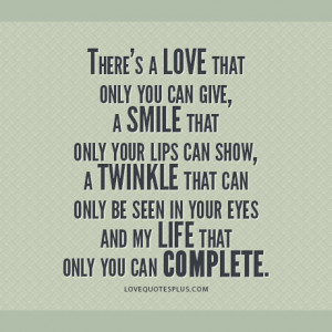 There's a love that only you can give, a smile that only your lips ...