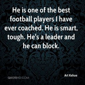 He is one of the best football players I have ever coached. He is ...