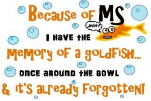 Because of MS I have the memory of a goldfish once around the bowl and ...
