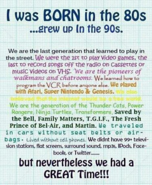 was born in the 80's grew up in the 90's.