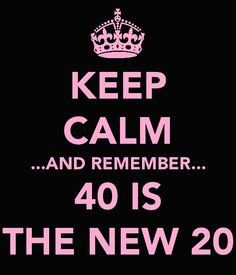 ... turning 40...I am done with