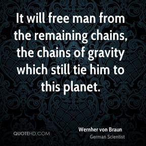 Wernher von Braun - It will free man from the remaining chains, the ...
