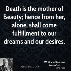 Death is the mother of Beauty; hence from her, alone, shall come ...