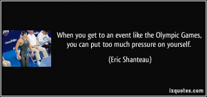 ... Games, you can put too much pressure on yourself. - Eric Shanteau